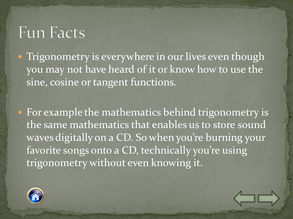 Trigonometry is everywhere in our lives even though you may not have heard of it or know how to use the sine, cosine or tangent functions.