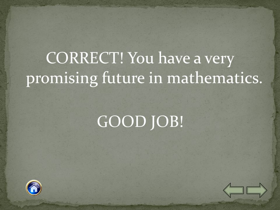 CORRECT! You have a very promising future in mathematics. GOOD JOB!