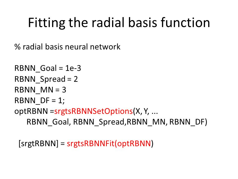 Fitting the radial basis function % radial basis neural network RBNN_Goal = 1e-3 RBNN_Spread = 2 RBNN_MN = 3 RBNN_DF = 1; optRBNN =srgtsRBNNSetOptions(X, Y,...