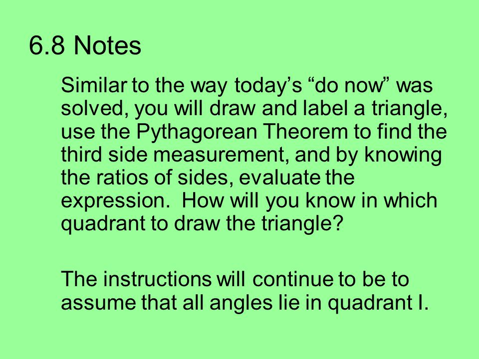 6.8 Notes Similar to the way today's do now was solved, you will draw and label a triangle, use the Pythagorean Theorem to find the third side measurement, and by knowing the ratios of sides, evaluate the expression.