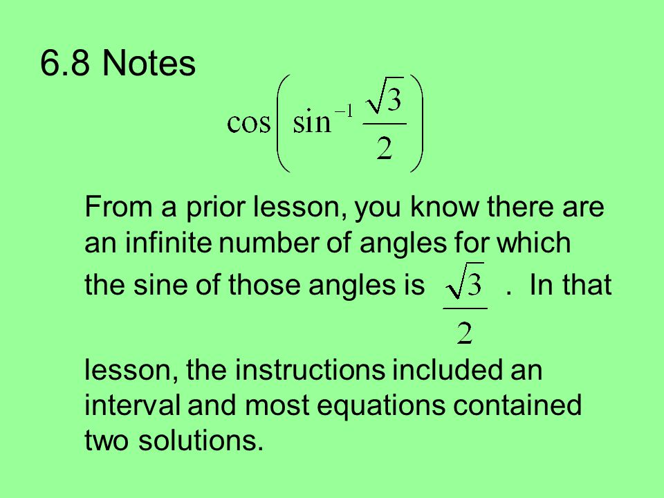 6.8 Notes From a prior lesson, you know there are an infinite number of angles for which the sine of those angles is.