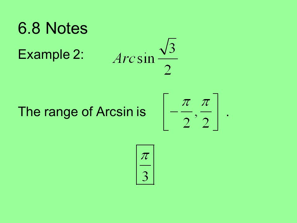 6.8 Notes Example 2: The range of Arcsin is.