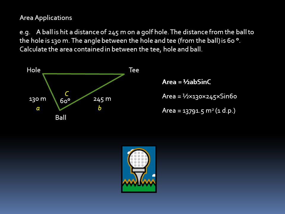 Area Applications e.g. A ball is hit a distance of 245 m on a golf hole. The distance from the ball to the hole is 130 m. The angle between the hole a