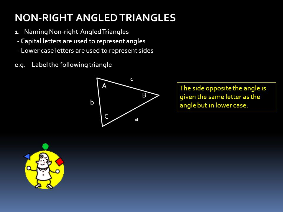 NON-RIGHT ANGLED TRIANGLES 1. Naming Non-right Angled Triangles - Capital letters are used to represent angles - Lower case letters are used to repres