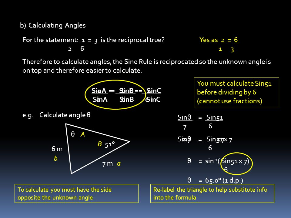 b) Calculating Angles For the statement: 1 = 3 is the reciprocal true? 2 6 Yes as 2 = 6 1 3 Therefore to calculate angles, the Sine Rule is reciprocat