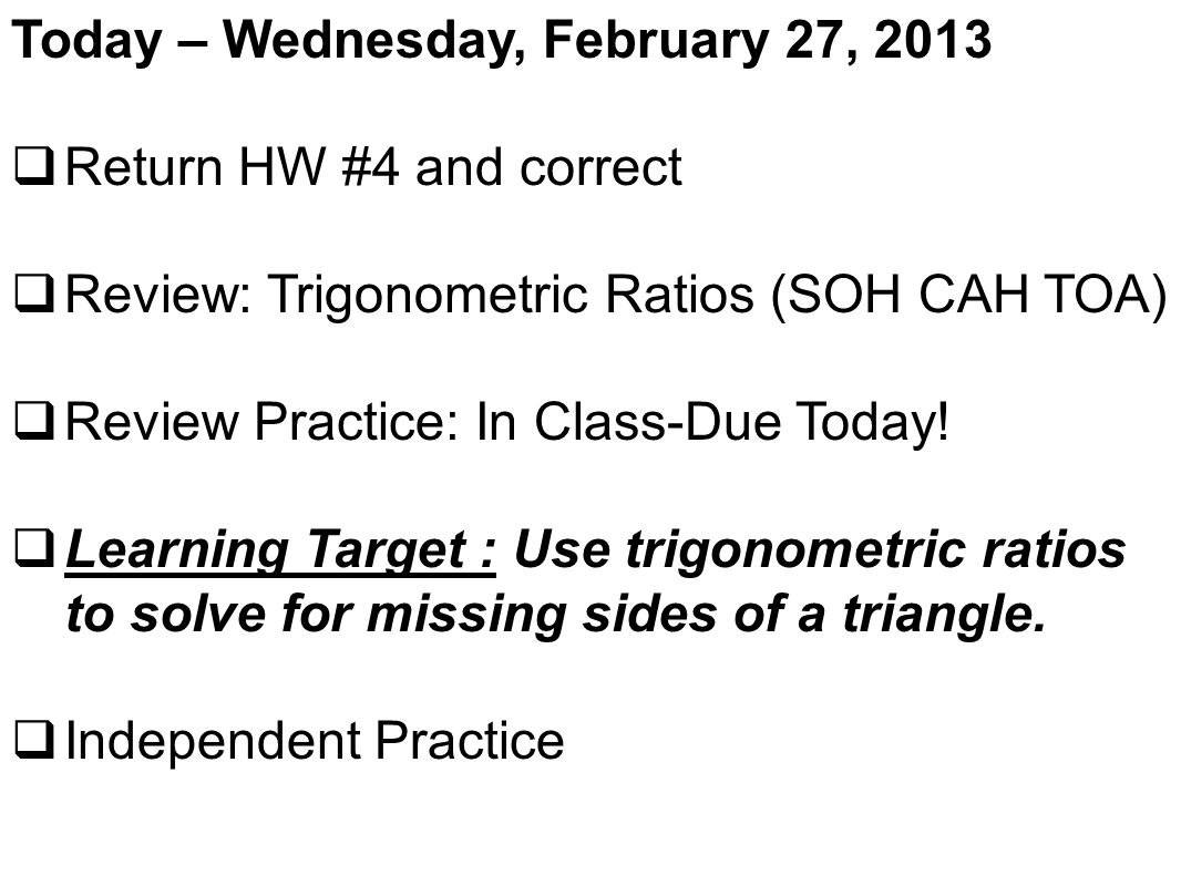 Today – Wednesday, February 27, 2013  Return HW #4 and correct  Review: Trigonometric Ratios (SOH CAH TOA)  Review Practice: In Class-Due Today.