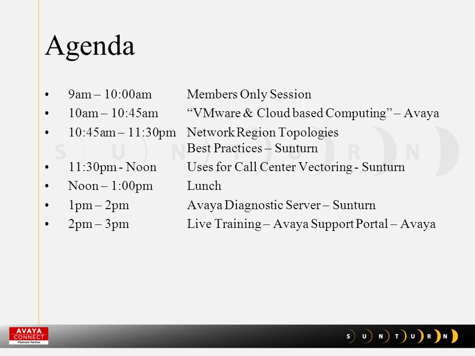 "Agenda 9am – 10:00amMembers Only Session 10am – 10:45am ""VMware & Cloud based Computing"" – Avaya 10:45am – 11:30pmNetwork Region Topologies Best Pract"