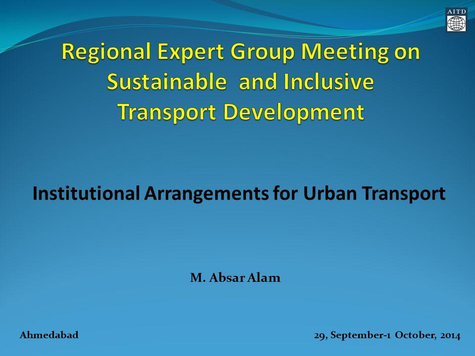 M. Absar Alam Institutional Arrangements for Urban Transport Ahmedabad 29, September-1 October, 2014