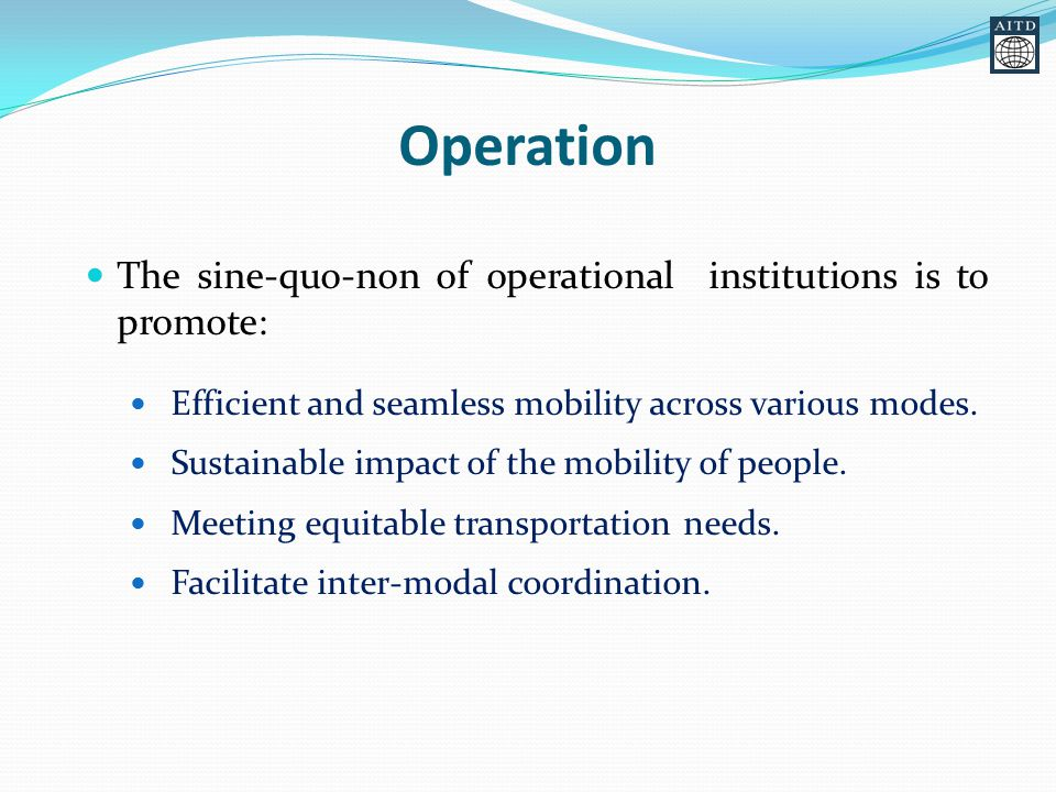 Operation The sine-quo-non of operational institutions is to promote: Efficient and seamless mobility across various modes.