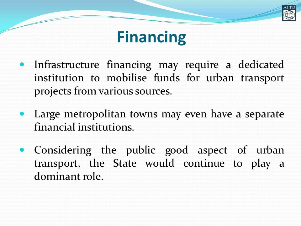 Financing Infrastructure financing may require a dedicated institution to mobilise funds for urban transport projects from various sources.