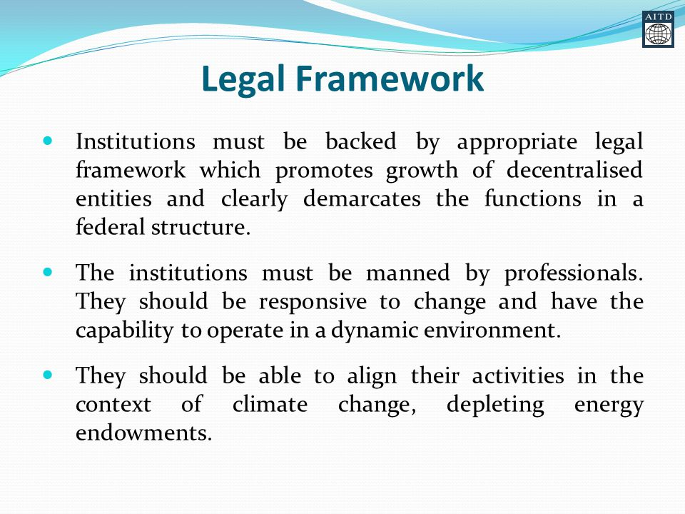 Legal Framework Institutions must be backed by appropriate legal framework which promotes growth of decentralised entities and clearly demarcates the functions in a federal structure.