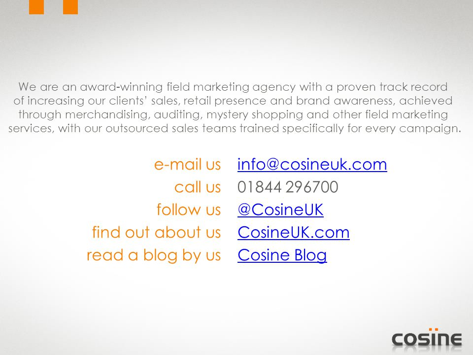 info@cosineuk.com 01844 296700 @CosineUK CosineUK.com Cosine Blog e-mail us call us follow us find out about us read a blog by us We are an award-winning field marketing agency with a proven track record of increasing our clients' sales, retail presence and brand awareness, achieved through merchandising, auditing, mystery shopping and other field marketing services, with our outsourced sales teams trained specifically for every campaign.