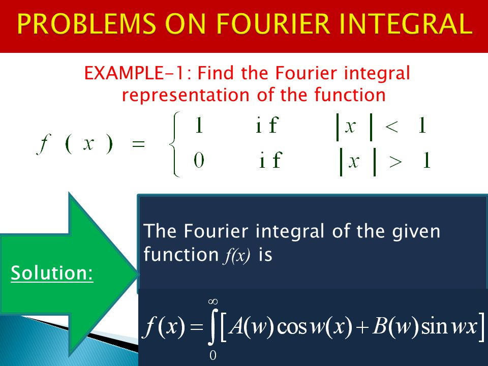 EXAMPLE-1: Find the Fourier integral representation of the function The Fourier integral of the given function f(x) is Solution: