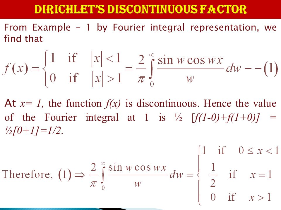 DIRICHLET'S DISCONTINUOUS FACTOR From Example – 1 by Fourier integral representation, we find that At x= 1, the function f(x) is discontinuous. Hence