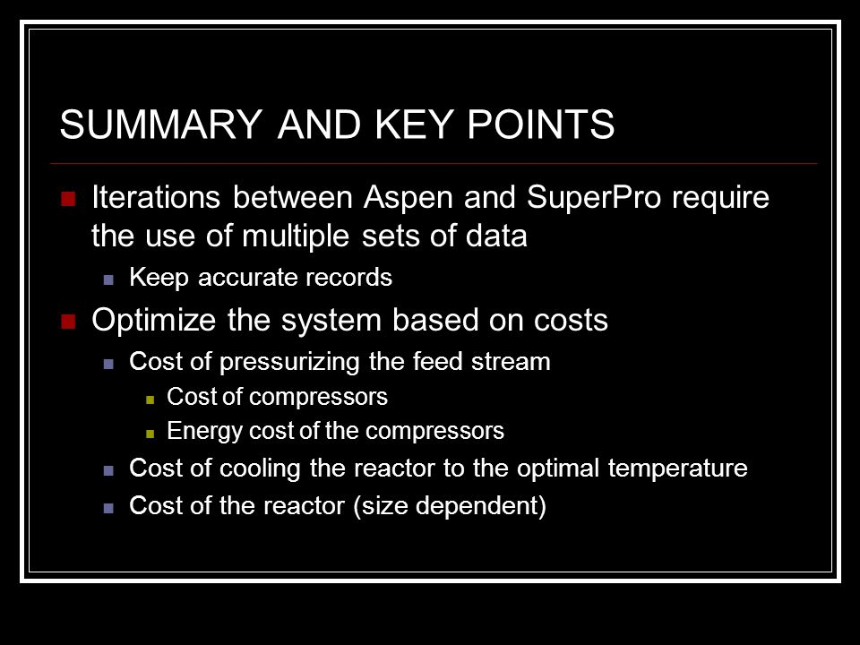 SUMMARY AND KEY POINTS Iterations between Aspen and SuperPro require the use of multiple sets of data Keep accurate records Optimize the system based on costs Cost of pressurizing the feed stream Cost of compressors Energy cost of the compressors Cost of cooling the reactor to the optimal temperature Cost of the reactor (size dependent)
