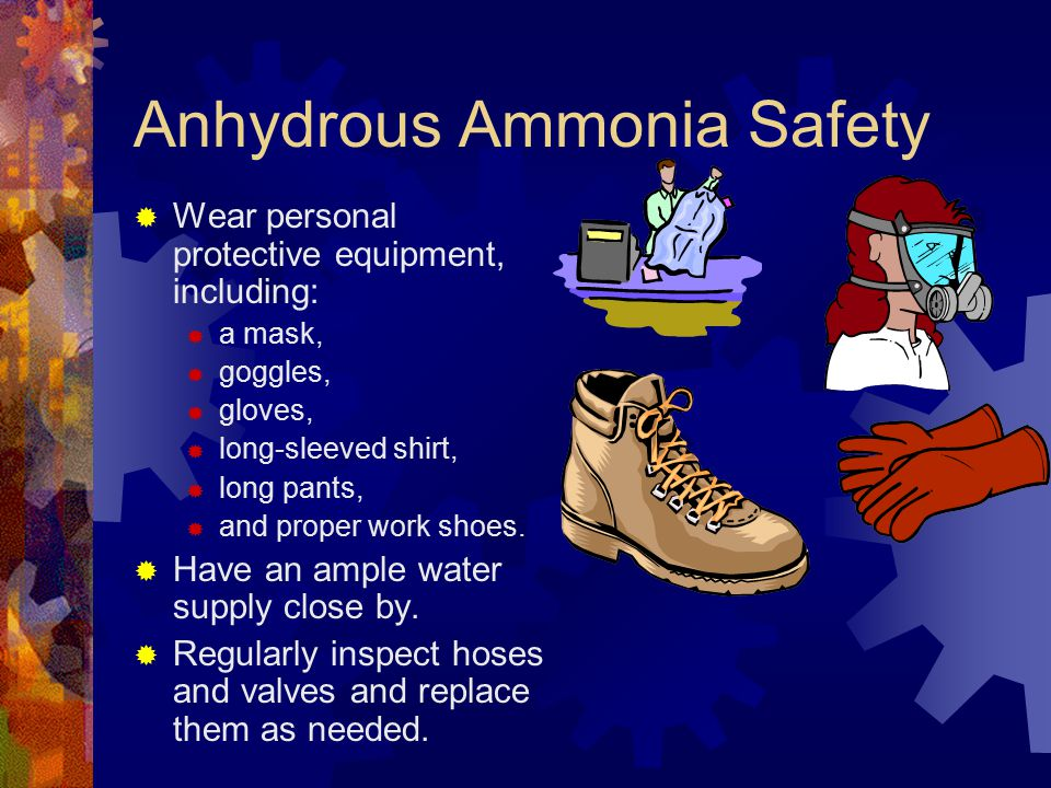 Anhydrous Ammonia Safety  Wear personal protective equipment, including:  a mask,  goggles,  gloves,  long-sleeved shirt,  long pants,  and pro