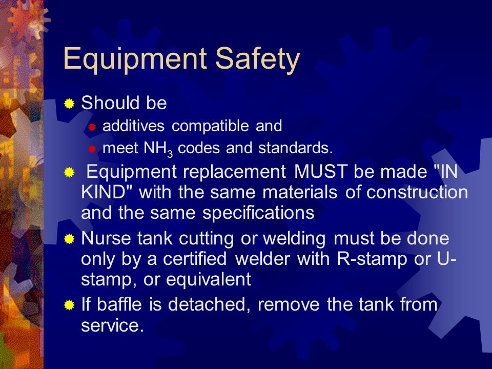 Equipment Safety  Should be  additives compatible and  meet NH 3 codes and standards.  Equipment replacement MUST be made