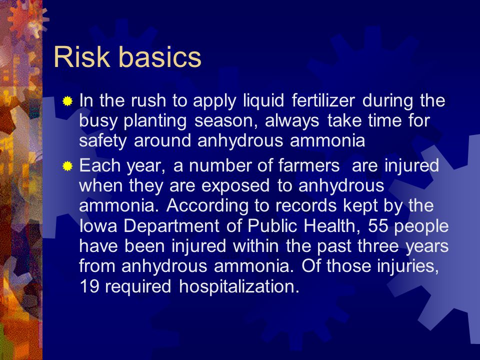 Risk basics  In the rush to apply liquid fertilizer during the busy planting season, always take time for safety around anhydrous ammonia  Each year