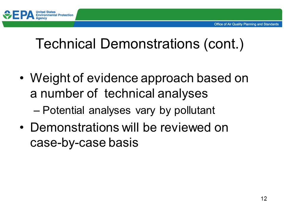12 Technical Demonstrations (cont.) Weight of evidence approach based on a number of technical analyses –Potential analyses vary by pollutant Demonstrations will be reviewed on case-by-case basis