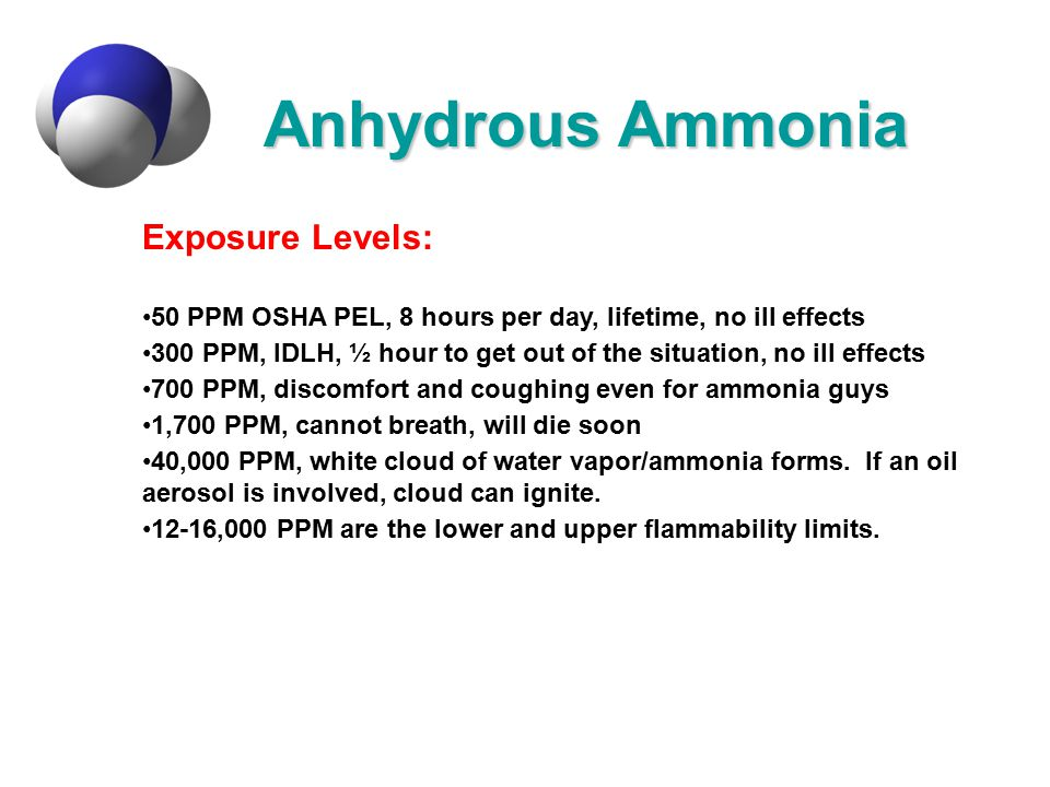Anhydrous Ammonia Exposure Levels: 50 PPM OSHA PEL, 8 hours per day, lifetime, no ill effects 300 PPM, IDLH, ½ hour to get out of the situation, no il