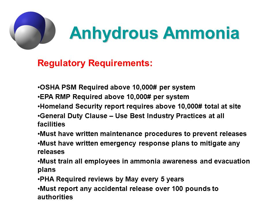 Anhydrous Ammonia Regulatory Requirements: OSHA PSM Required above 10,000# per system EPA RMP Required above 10,000# per system Homeland Security repo