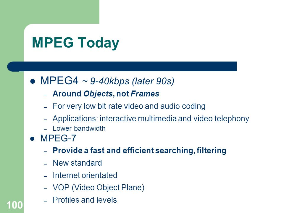 MPEG Today MPEG4 ~ 9-40kbps (later 90s) – Around Objects, not Frames – For very low bit rate video and audio coding – Applications: interactive multimedia and video telephony – Lower bandwidth MPEG-7 – Provide a fast and efficient searching, filtering – New standard – Internet orientated – VOP (Video Object Plane) – Profiles and levels 100