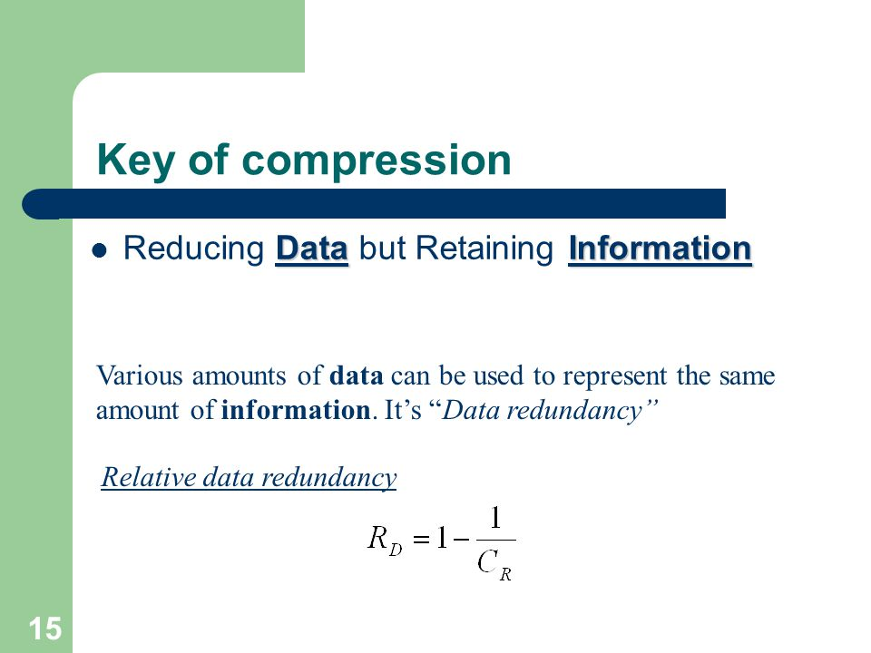 Key of compression DataInformation Reducing Data but Retaining Information Various amounts of data can be used to represent the same amount of information.