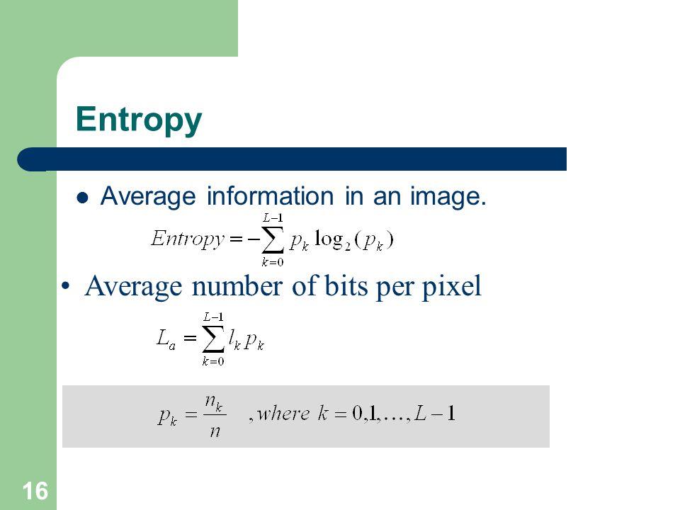 Entropy Average information in an image. Average number of bits per pixel 16