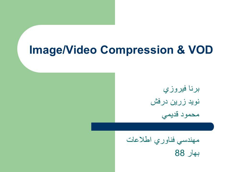 Image/Video Compression & VOD برنا فيروزي نويد زرين درفش محمود قديمي مهندسي فناوري اطلاعات بهار 88