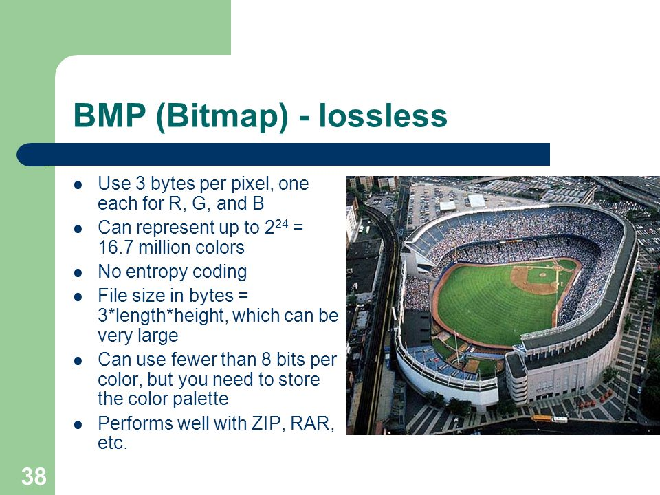 BMP (Bitmap) - lossless Use 3 bytes per pixel, one each for R, G, and B Can represent up to 2 24 = 16.7 million colors No entropy coding File size in bytes = 3*length*height, which can be very large Can use fewer than 8 bits per color, but you need to store the color palette Performs well with ZIP, RAR, etc.