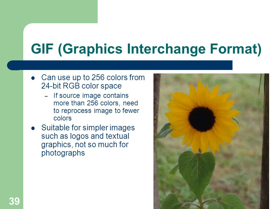 GIF (Graphics Interchange Format) Can use up to 256 colors from 24-bit RGB color space – If source image contains more than 256 colors, need to reprocess image to fewer colors Suitable for simpler images such as logos and textual graphics, not so much for photographs 39