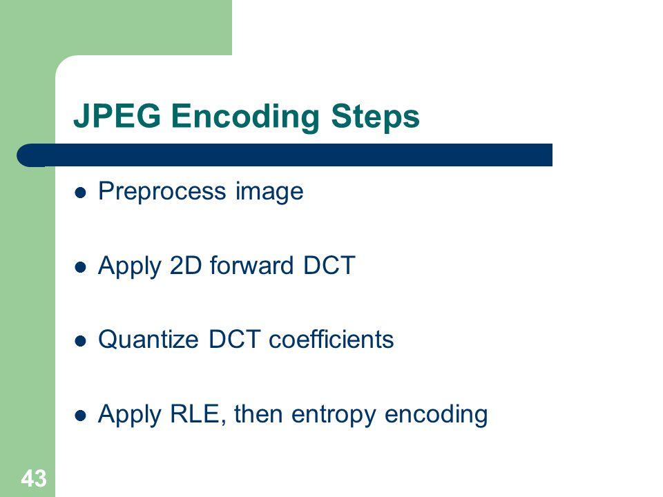 JPEG Encoding Steps Preprocess image Apply 2D forward DCT Quantize DCT coefficients Apply RLE, then entropy encoding 43