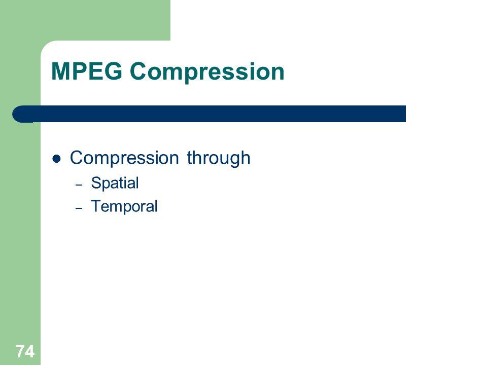MPEG Compression Compression through – Spatial – Temporal 74