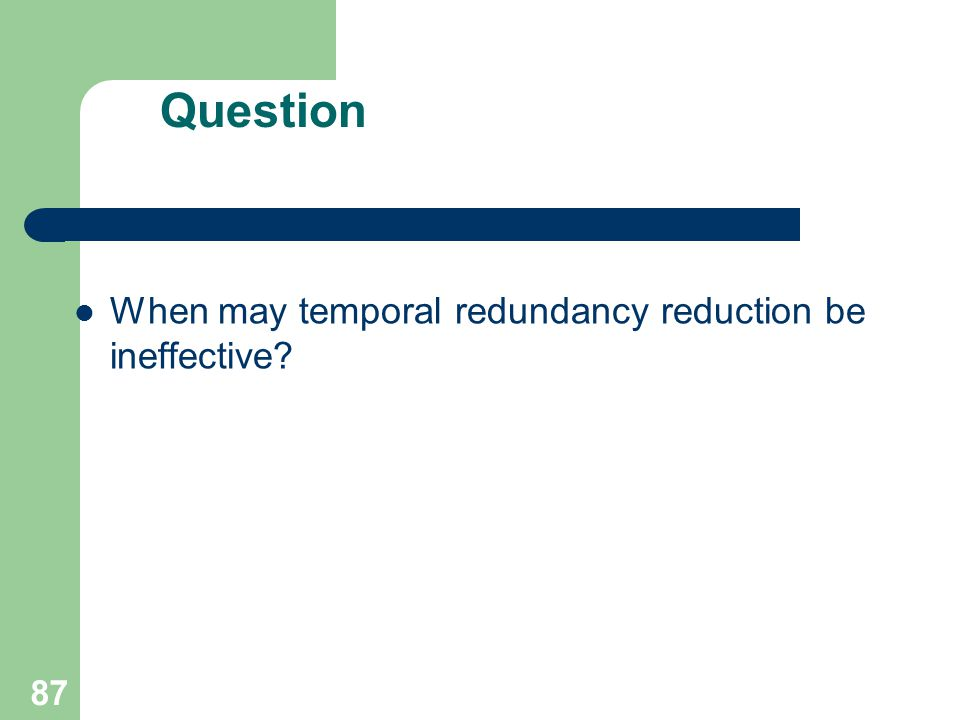 Question When may temporal redundancy reduction be ineffective 87