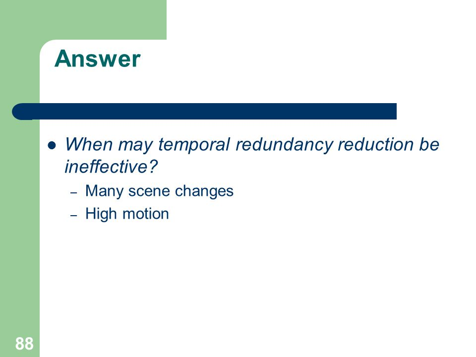 Answer When may temporal redundancy reduction be ineffective – Many scene changes – High motion 88