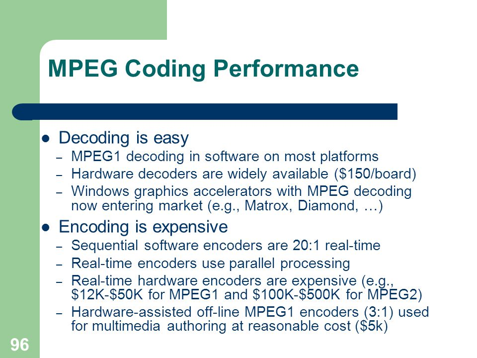 96 MPEG Coding Performance Decoding is easy – MPEG1 decoding in software on most platforms – Hardware decoders are widely available ($150/board) – Windows graphics accelerators with MPEG decoding now entering market (e.g., Matrox, Diamond, …) Encoding is expensive – Sequential software encoders are 20:1 real-time – Real-time encoders use parallel processing – Real-time hardware encoders are expensive (e.g., $12K-$50K for MPEG1 and $100K-$500K for MPEG2) – Hardware-assisted off-line MPEG1 encoders (3:1) used for multimedia authoring at reasonable cost ($5k)