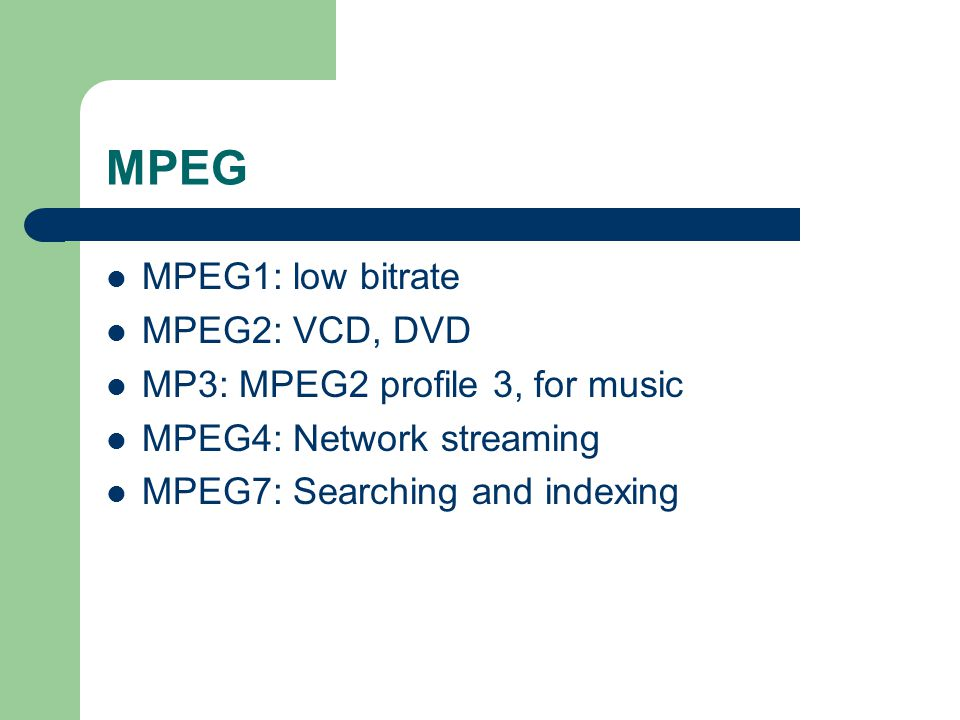 MPEG MPEG1: low bitrate MPEG2: VCD, DVD MP3: MPEG2 profile 3, for music MPEG4: Network streaming MPEG7: Searching and indexing
