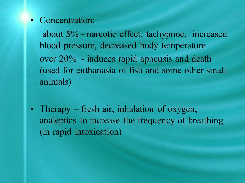 Concentration: about 5% - narcotic effect, tachypnoe, increased blood pressure, decreased body temperature over 20% - induces rapid apneusis and death (used for euthanasia of fish and some other small animals) Therapy – fresh air, inhalation of oxygen, analeptics to increase the frequency of breathing (in rapid intoxication)