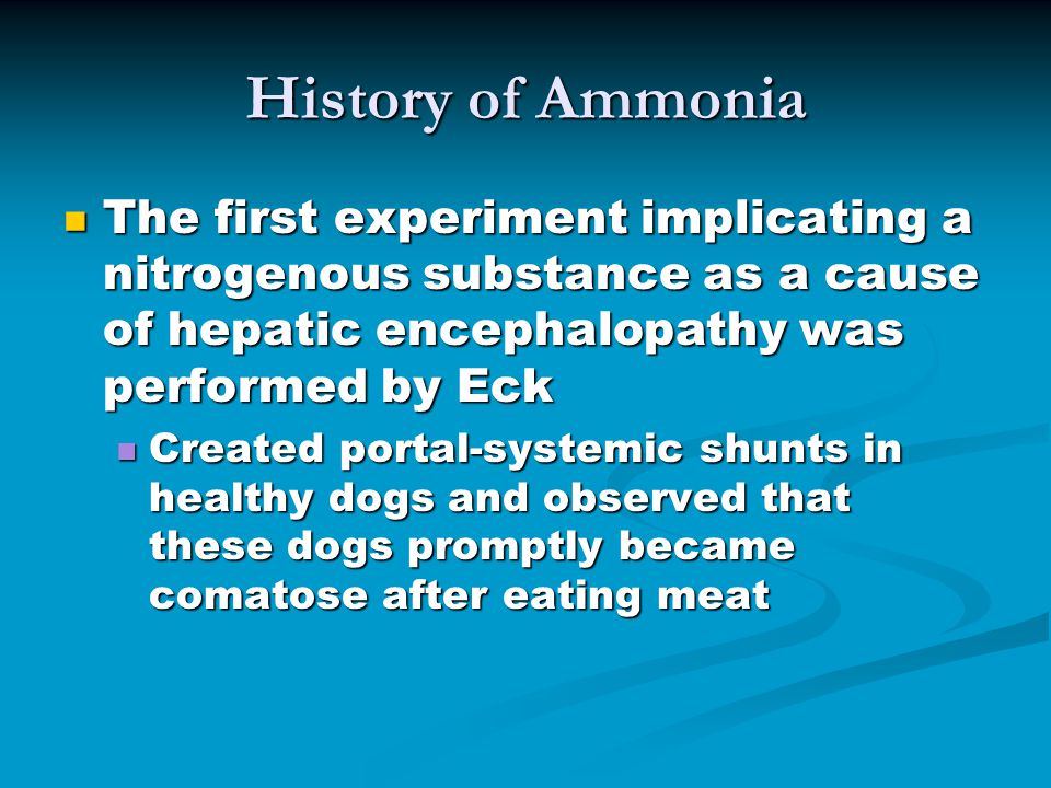 The first experiment implicating a nitrogenous substance as a cause of hepatic encephalopathy was performed by Eck The first experiment implicating a nitrogenous substance as a cause of hepatic encephalopathy was performed by Eck Created portal-systemic shunts in healthy dogs and observed that these dogs promptly became comatose after eating meat Created portal-systemic shunts in healthy dogs and observed that these dogs promptly became comatose after eating meat History of Ammonia