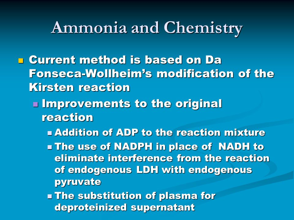 Ammonia and Chemistry Current method is based on Da Fonseca-Wollheim's modification of the Kirsten reaction Current method is based on Da Fonseca-Wollheim's modification of the Kirsten reaction Improvements to the original reaction Improvements to the original reaction Addition of ADP to the reaction mixture Addition of ADP to the reaction mixture The use of NADPH in place of NADH to eliminate interference from the reaction of endogenous LDH with endogenous pyruvate The use of NADPH in place of NADH to eliminate interference from the reaction of endogenous LDH with endogenous pyruvate The substitution of plasma for deproteinized supernatant The substitution of plasma for deproteinized supernatant