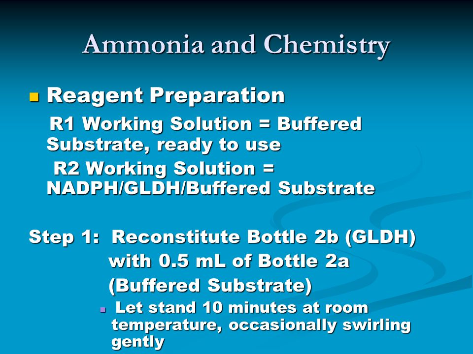 Ammonia and Chemistry Reagent Preparation Reagent Preparation R1 Working Solution = Buffered Substrate, ready to use R1 Working Solution = Buffered Substrate, ready to use R2 Working Solution = NADPH/GLDH/Buffered Substrate R2 Working Solution = NADPH/GLDH/Buffered Substrate Step 1: Reconstitute Bottle 2b (GLDH) with 0.5 mL of Bottle 2a with 0.5 mL of Bottle 2a (Buffered Substrate) (Buffered Substrate) Let stand 10 minutes at room temperature, occasionally swirling gently Let stand 10 minutes at room temperature, occasionally swirling gently