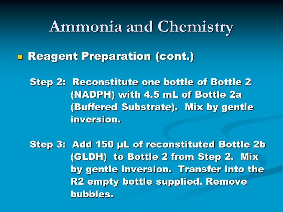 Ammonia and Chemistry Reagent Preparation (cont.) Reagent Preparation (cont.) Step 2: Reconstitute one bottle of Bottle 2 Step 2: Reconstitute one bottle of Bottle 2 (NADPH) with 4.5 mL of Bottle 2a (NADPH) with 4.5 mL of Bottle 2a (Buffered Substrate).