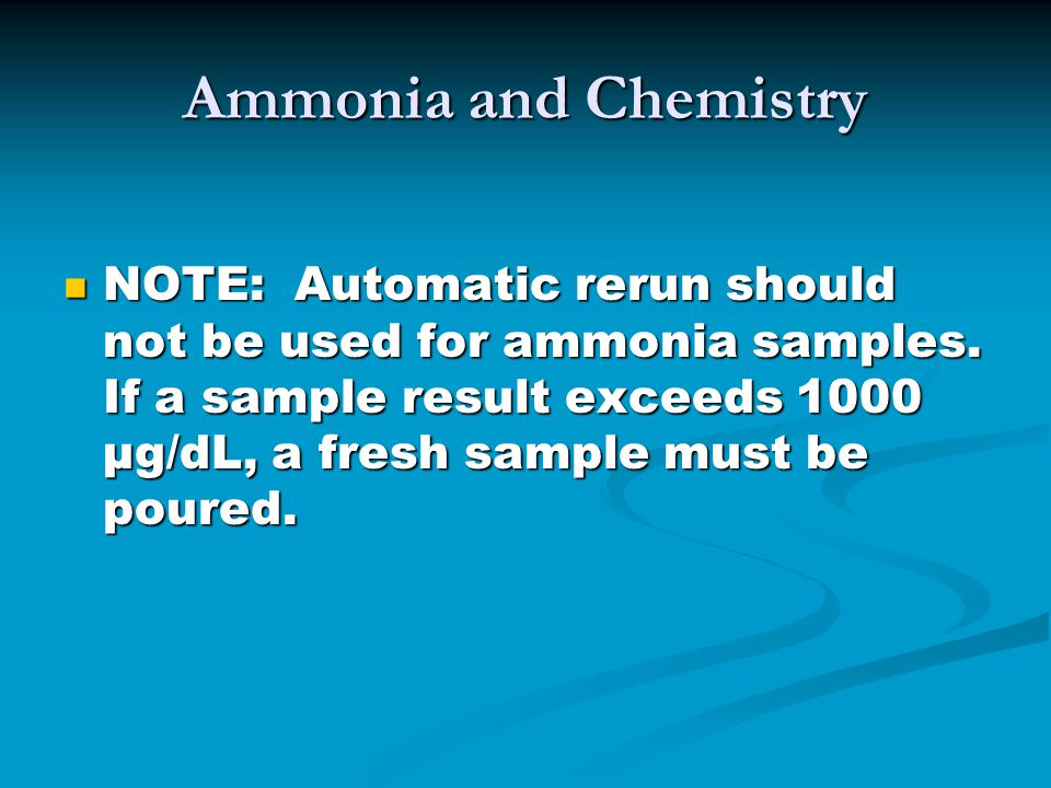 Ammonia and Chemistry NOTE: Automatic rerun should not be used for ammonia samples.