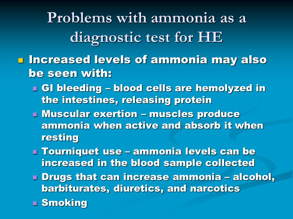 Problems with ammonia as a diagnostic test for HE Increased levels of ammonia may also be seen with: Increased levels of ammonia may also be seen with: GI bleeding – blood cells are hemolyzed in the intestines, releasing protein GI bleeding – blood cells are hemolyzed in the intestines, releasing protein Muscular exertion – muscles produce ammonia when active and absorb it when resting Muscular exertion – muscles produce ammonia when active and absorb it when resting Tourniquet use – ammonia levels can be increased in the blood sample collected Tourniquet use – ammonia levels can be increased in the blood sample collected Drugs that can increase ammonia – alcohol, barbiturates, diuretics, and narcotics Drugs that can increase ammonia – alcohol, barbiturates, diuretics, and narcotics Smoking Smoking