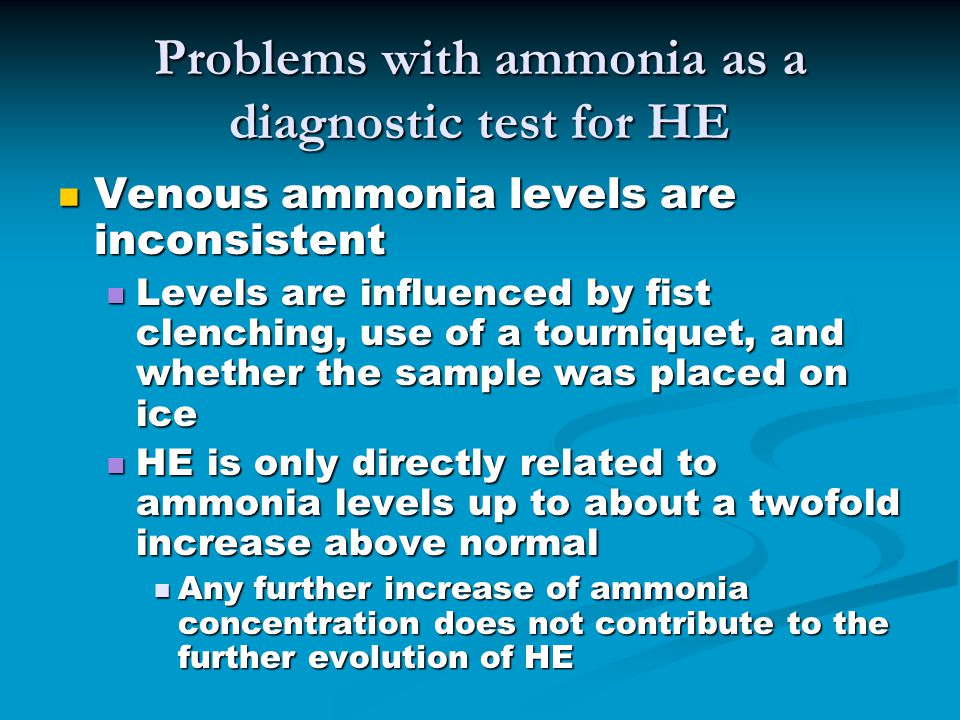 Problems with ammonia as a diagnostic test for HE Venous ammonia levels are inconsistent Venous ammonia levels are inconsistent Levels are influenced by fist clenching, use of a tourniquet, and whether the sample was placed on ice Levels are influenced by fist clenching, use of a tourniquet, and whether the sample was placed on ice HE is only directly related to ammonia levels up to about a twofold increase above normal HE is only directly related to ammonia levels up to about a twofold increase above normal Any further increase of ammonia concentration does not contribute to the further evolution of HE Any further increase of ammonia concentration does not contribute to the further evolution of HE
