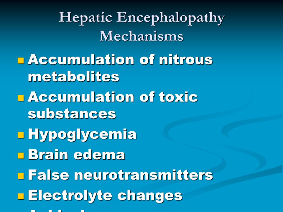 Hepatic Encephalopathy Mechanisms Accumulation of nitrous metabolites Accumulation of nitrous metabolites Accumulation of toxic substances Accumulation of toxic substances Hypoglycemia Hypoglycemia Brain edema Brain edema False neurotransmitters False neurotransmitters Electrolyte changes Electrolyte changes Acidosis Acidosis