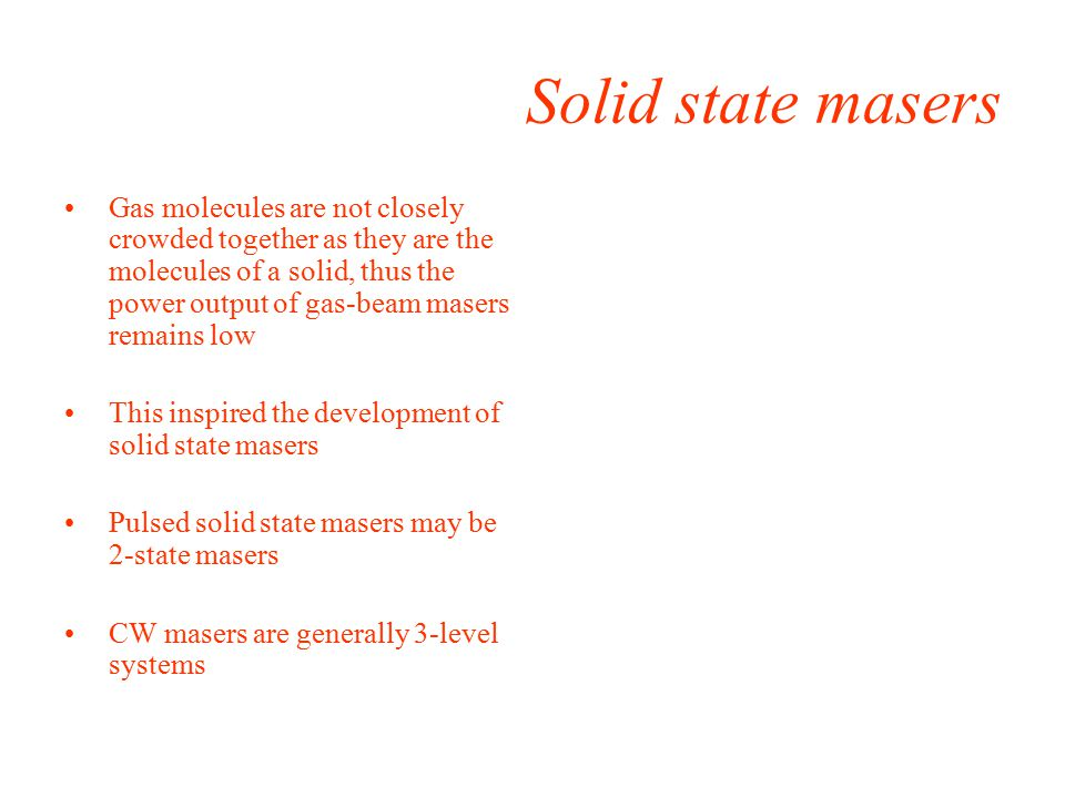 Solid state masers Gas molecules are not closely crowded together as they are the molecules of a solid, thus the power output of gas-beam masers remains low This inspired the development of solid state masers Pulsed solid state masers may be 2-state masers CW masers are generally 3-level systems