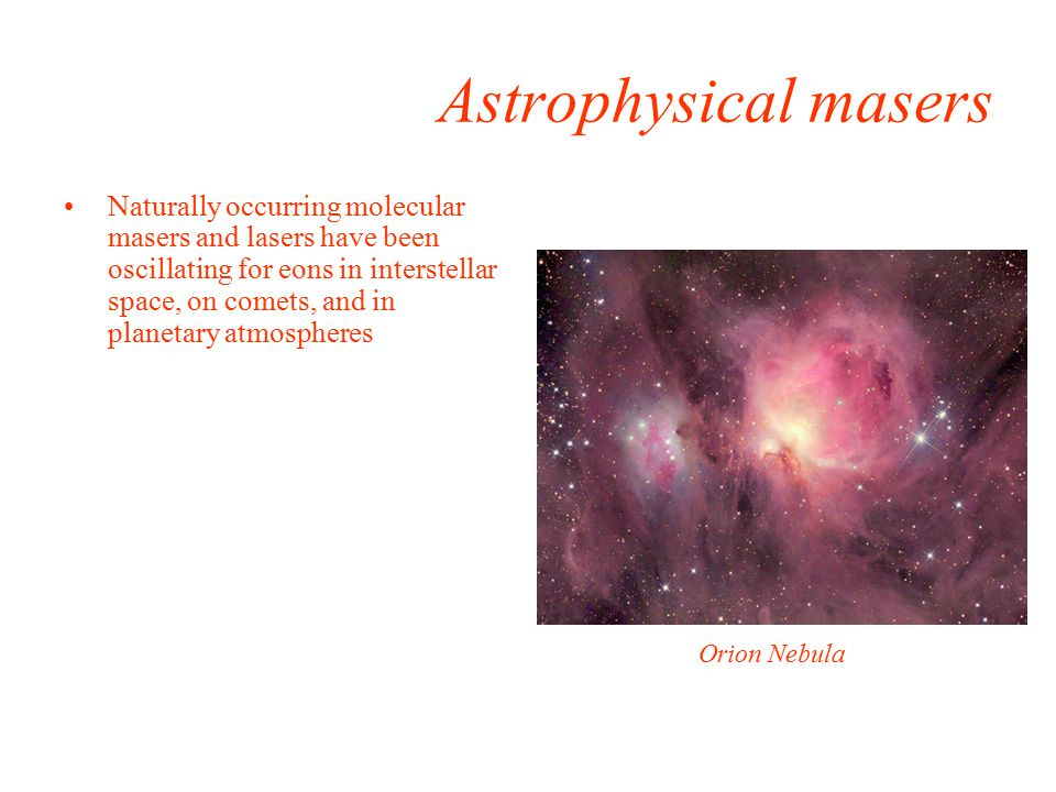Astrophysical masers Naturally occurring molecular masers and lasers have been oscillating for eons in interstellar space, on comets, and in planetary atmospheres Orion Nebula