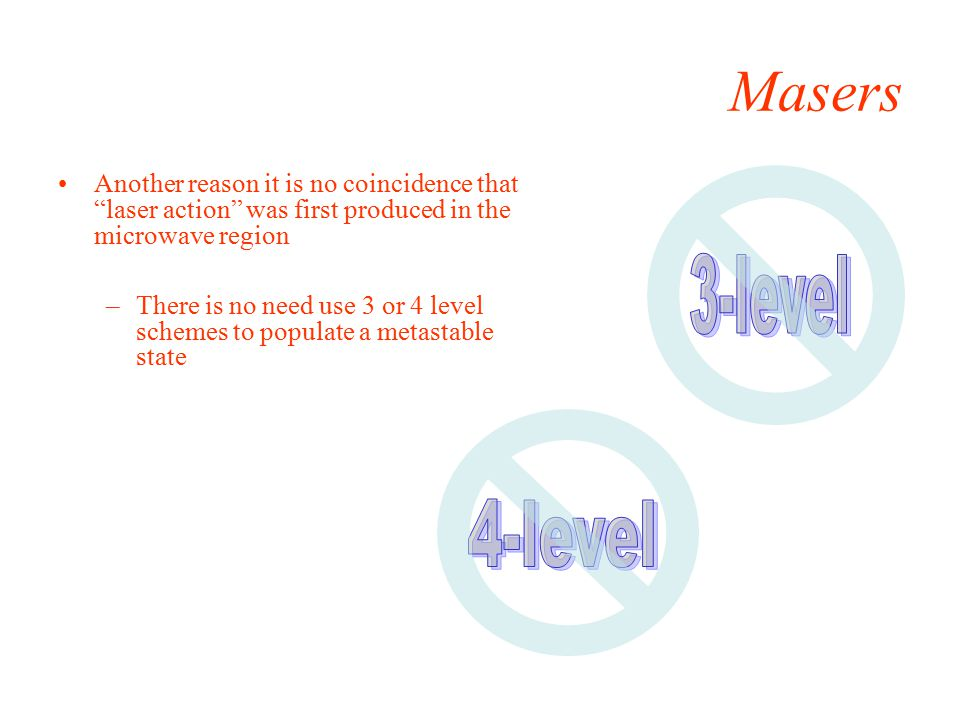 Masers Another reason it is no coincidence that laser action was first produced in the microwave region –There is no need use 3 or 4 level schemes to populate a metastable state