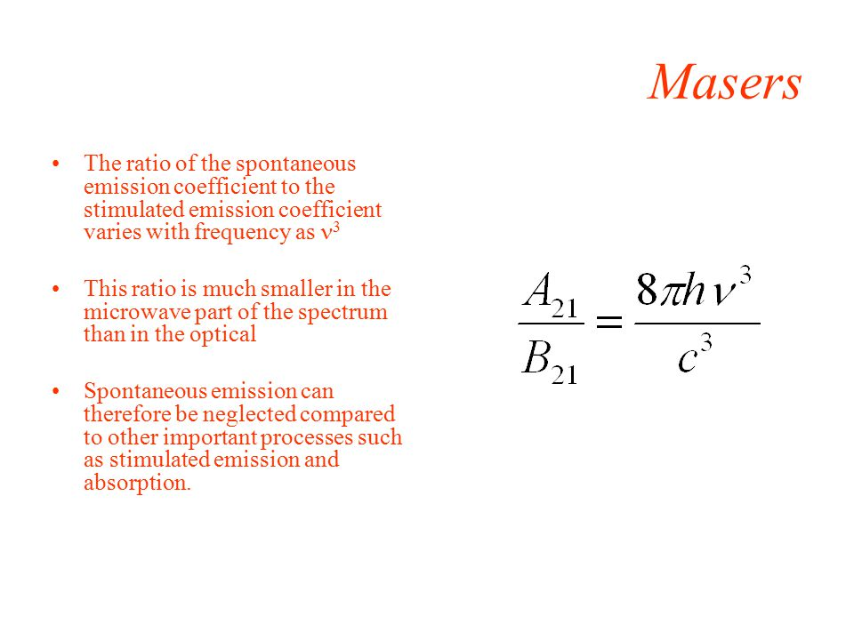 Masers The ratio of the spontaneous emission coefficient to the stimulated emission coefficient varies with frequency as 3 This ratio is much smaller in the microwave part of the spectrum than in the optical Spontaneous emission can therefore be neglected compared to other important processes such as stimulated emission and absorption.